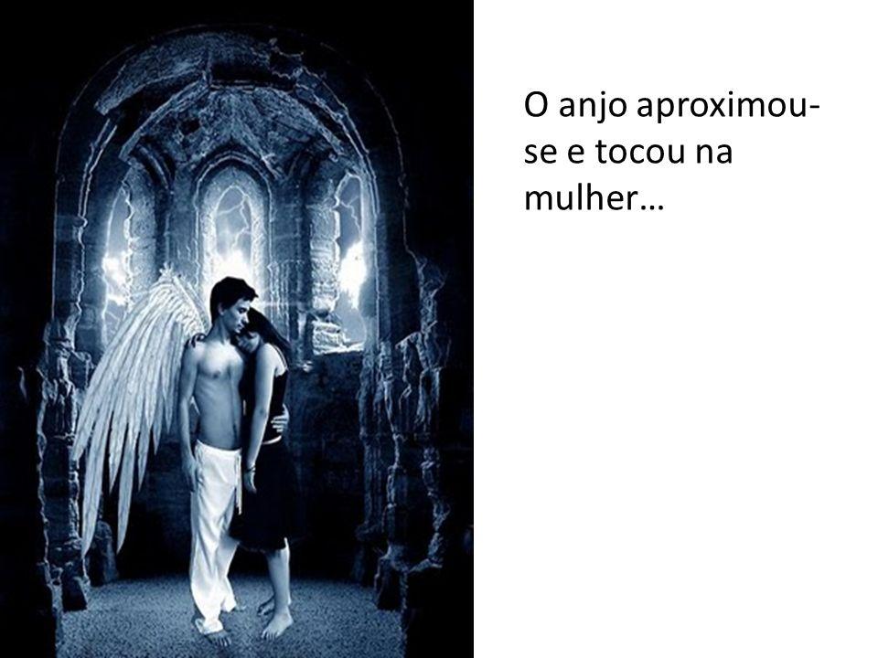 O anjo aproximou-se e tocou na mulher…
