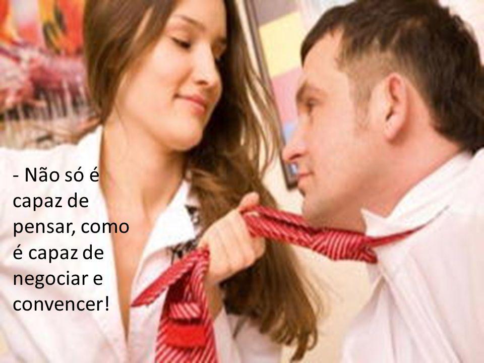 - Não só é capaz de pensar, como é capaz de negociar e convencer!