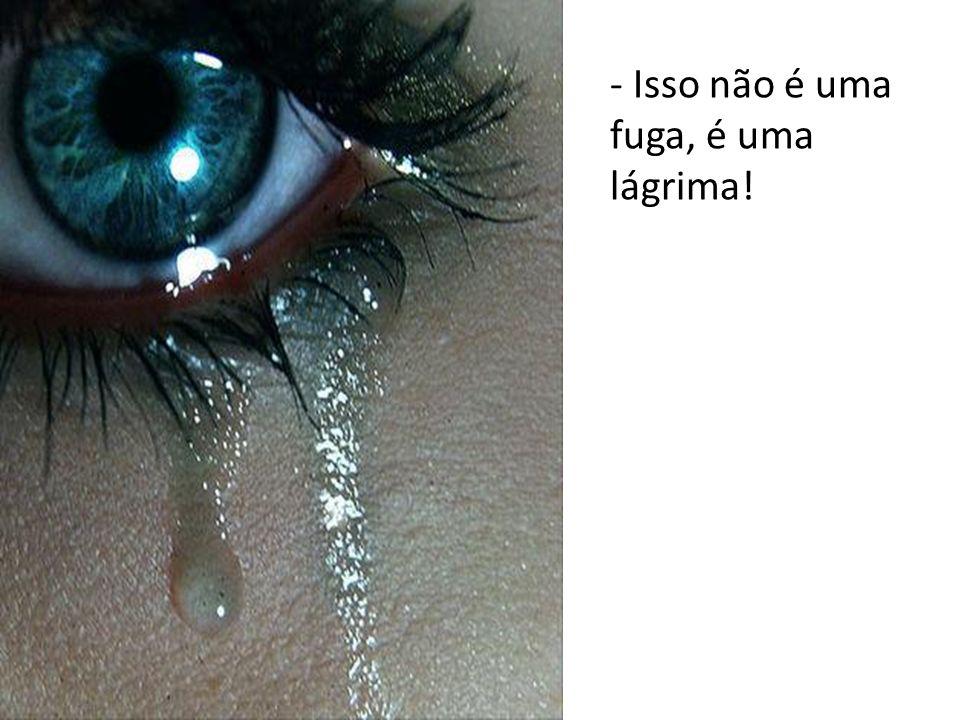 - Isso não é uma fuga, é uma lágrima!