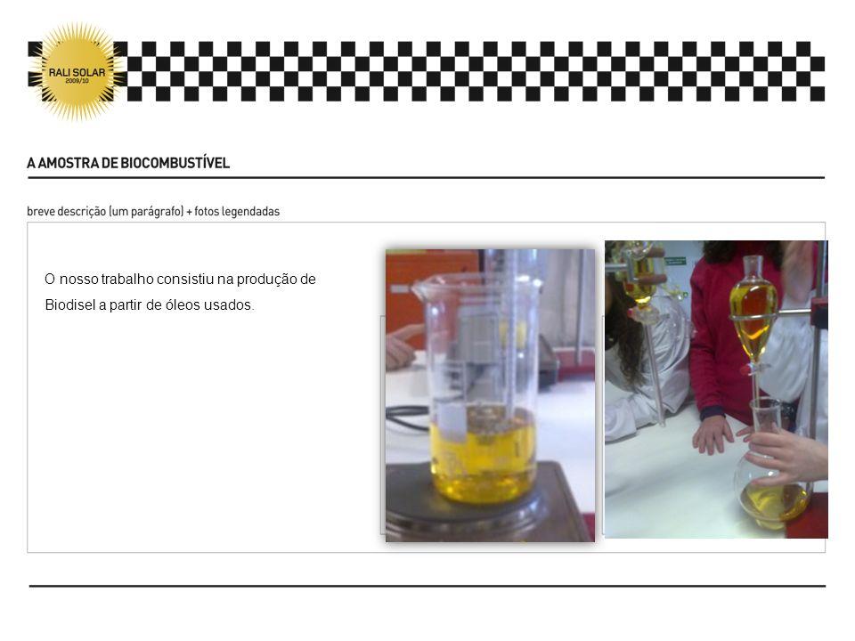 O nosso trabalho consistiu na produção de Biodisel a partir de óleos usados.
