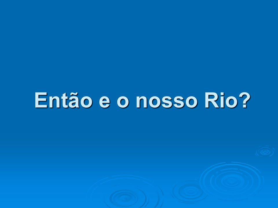 Então e o nosso Rio