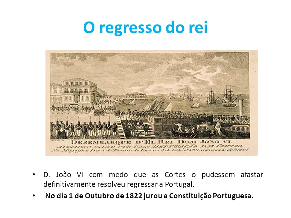 O regresso do rei D. João VI com medo que as Cortes o pudessem afastar definitivamente resolveu regressar a Portugal.