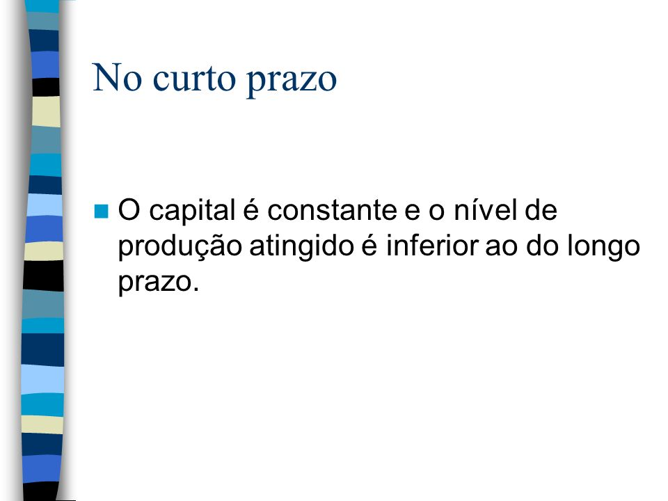 No curto prazo O capital é constante e o nível de produção atingido é inferior ao do longo prazo.