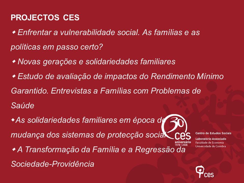 PROJECTOS CES  Enfrentar a vulnerabilidade social. As famílias e as políticas em passo certo  Novas gerações e solidariedades familiares.