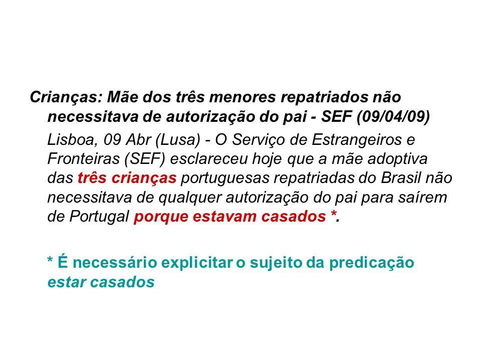 Crianças: Mãe dos três menores repatriados não necessitava de autorização do pai - SEF (09/04/09) Lisboa, 09 Abr (Lusa) - O Serviço de Estrangeiros e Fronteiras (SEF) esclareceu hoje que a mãe adoptiva das três crianças portuguesas repatriadas do Brasil não necessitava de qualquer autorização do pai para saírem de Portugal porque estavam casados *.