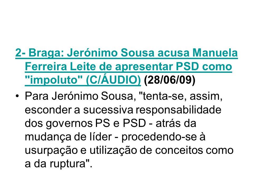 2- Braga: Jerónimo Sousa acusa Manuela Ferreira Leite de apresentar PSD como impoluto (C/ÁUDIO) (28/06/09)