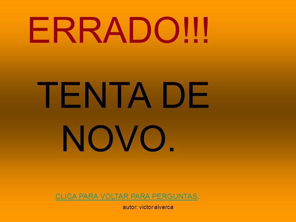 ERRADO!!! TENTA DE NOVO. CLICA PARA VOLTAR PARA PERGUNTAS.