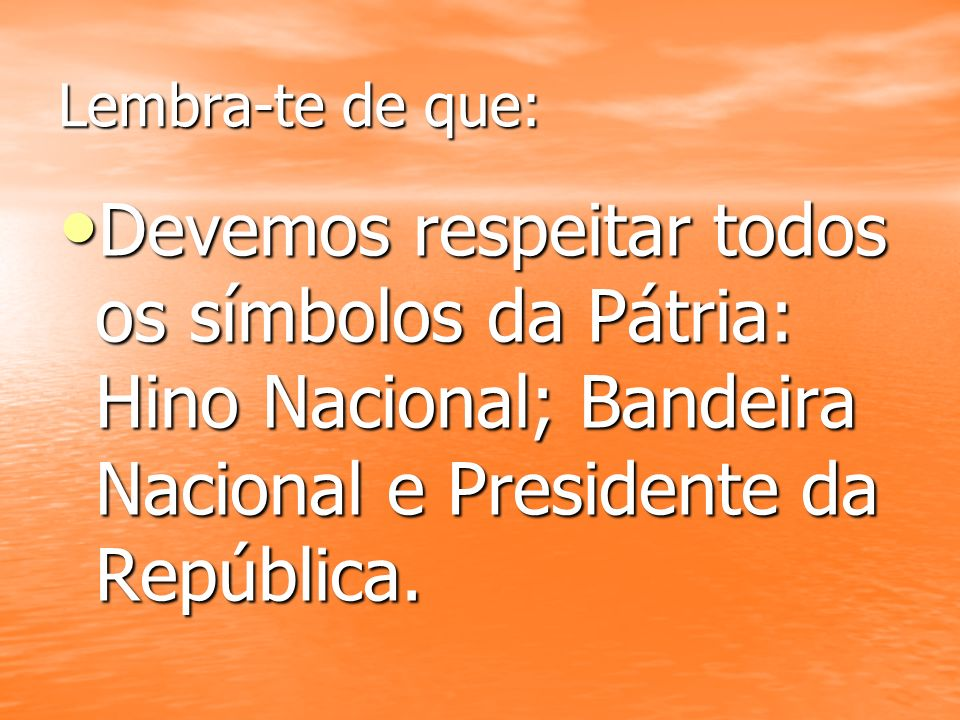 Lembra-te de que: Devemos respeitar todos os símbolos da Pátria: Hino Nacional; Bandeira Nacional e Presidente da República.
