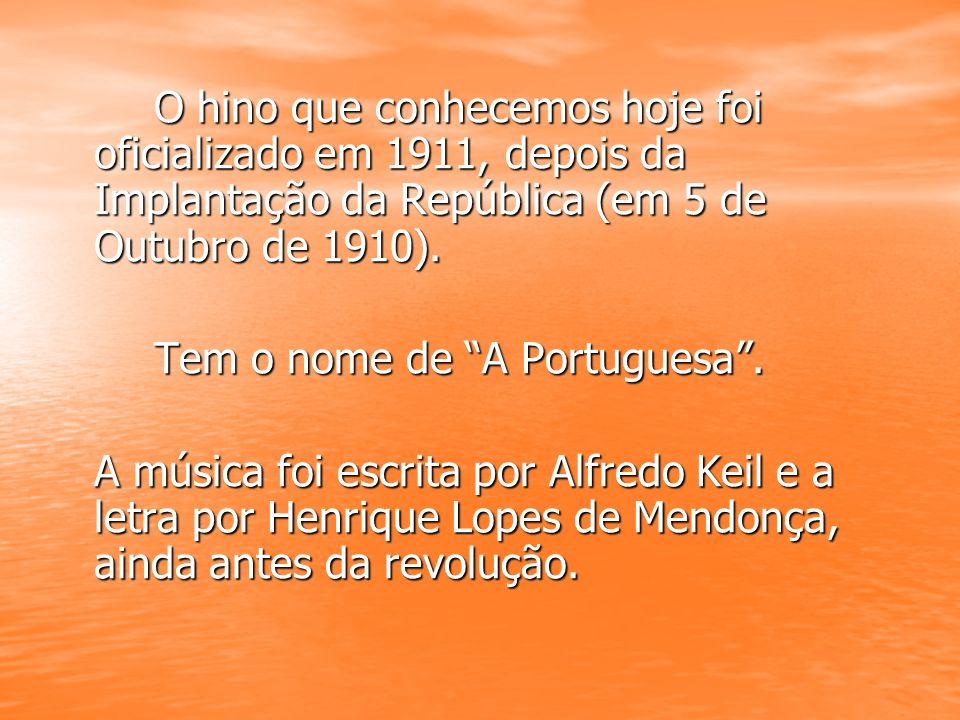 O hino que conhecemos hoje foi oficializado em 1911, depois da Implantação da República (em 5 de Outubro de 1910).