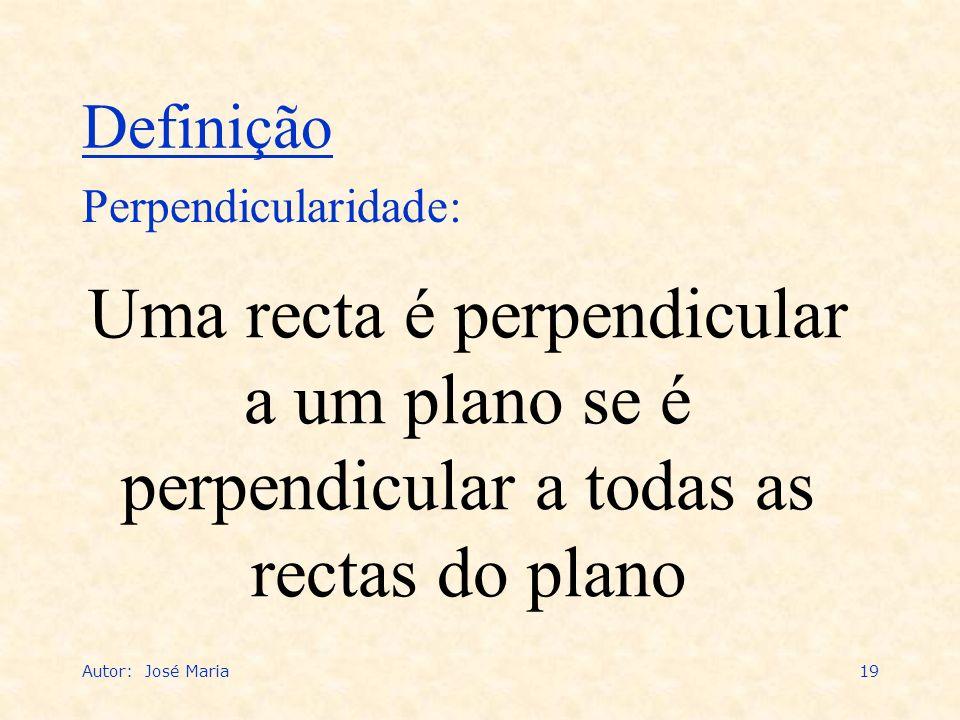 Definição Perpendicularidade: Uma recta é perpendicular a um plano se é perpendicular a todas as rectas do plano.