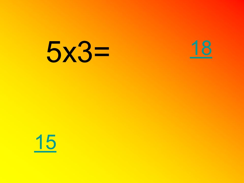 5x3= 18 15