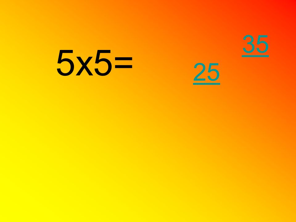 35 5x5= 25