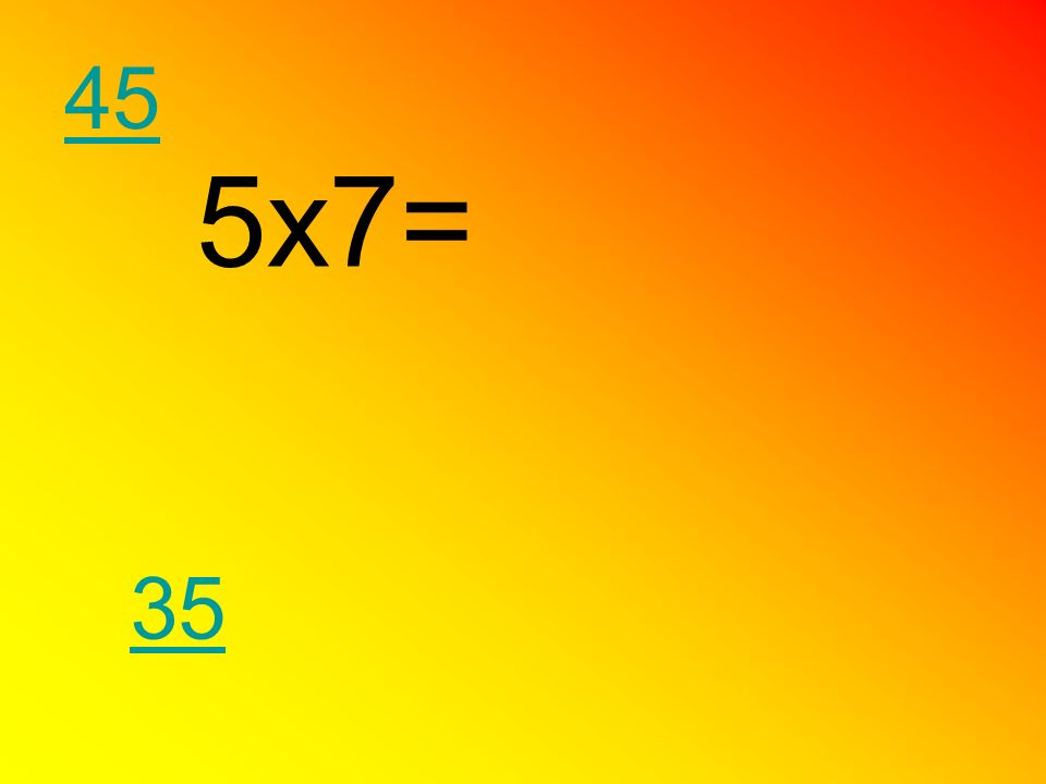 45 5x7= 35