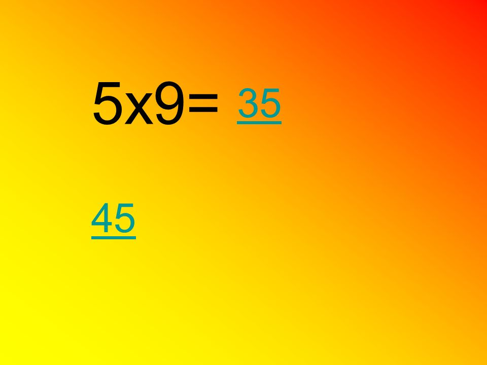 5x9= 35 45