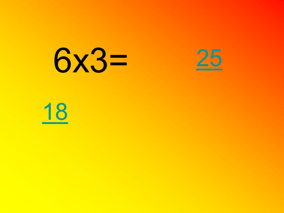 6x3= 25 18