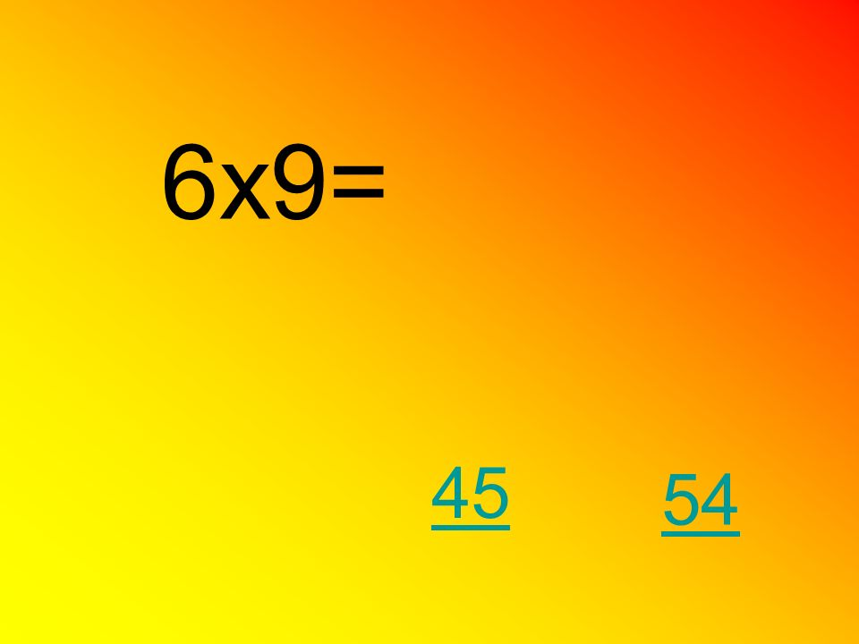 6x9= 45 54