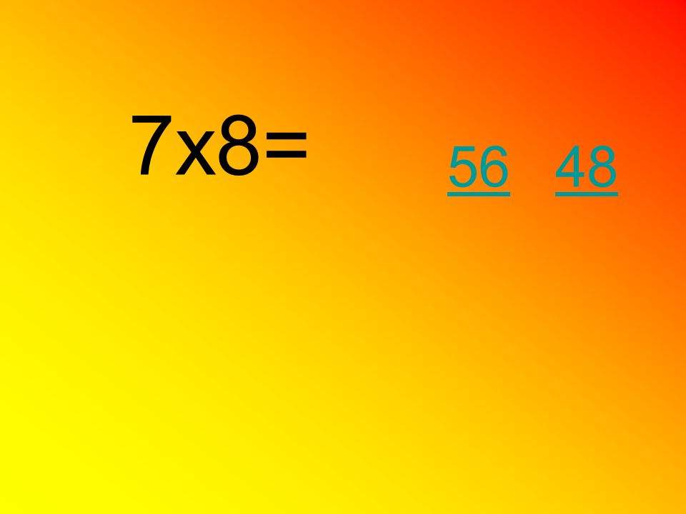 7x8= 56 48