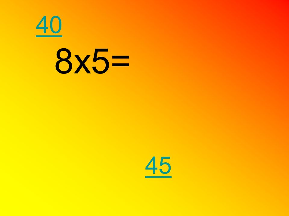 40 8x5= 45