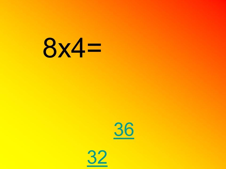 8x4= 36 32