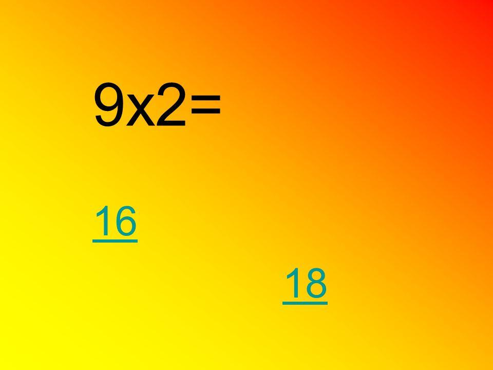 9x2= 16 18