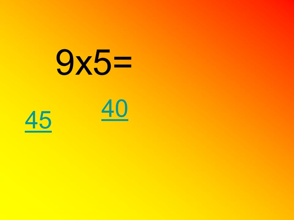 9x5= 40 45