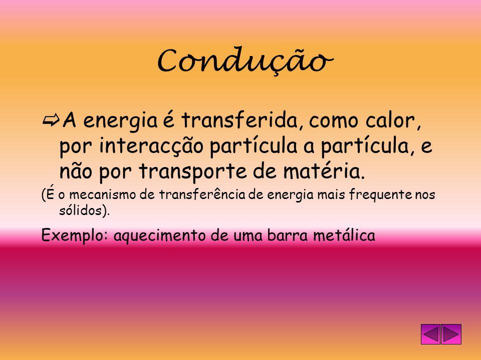 Condução A energia é transferida, como calor, por interacção partícula a partícula, e não por transporte de matéria.