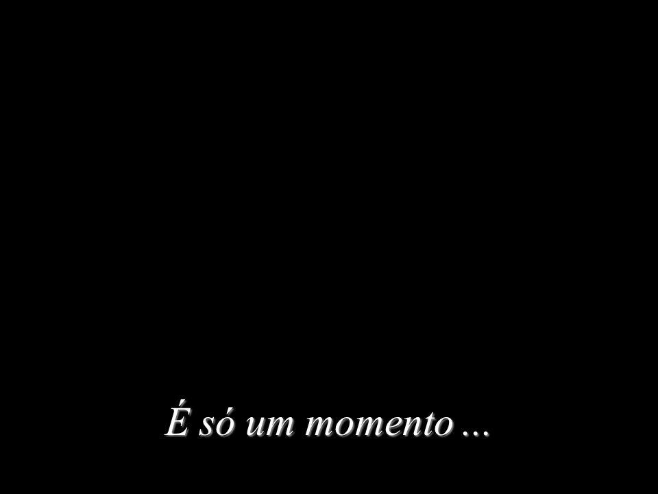 É só um momento ...