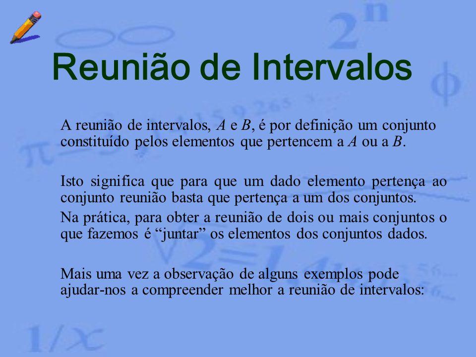 Reunião de Intervalos A reunião de intervalos, A e B, é por definição um conjunto constituído pelos elementos que pertencem a A ou a B.