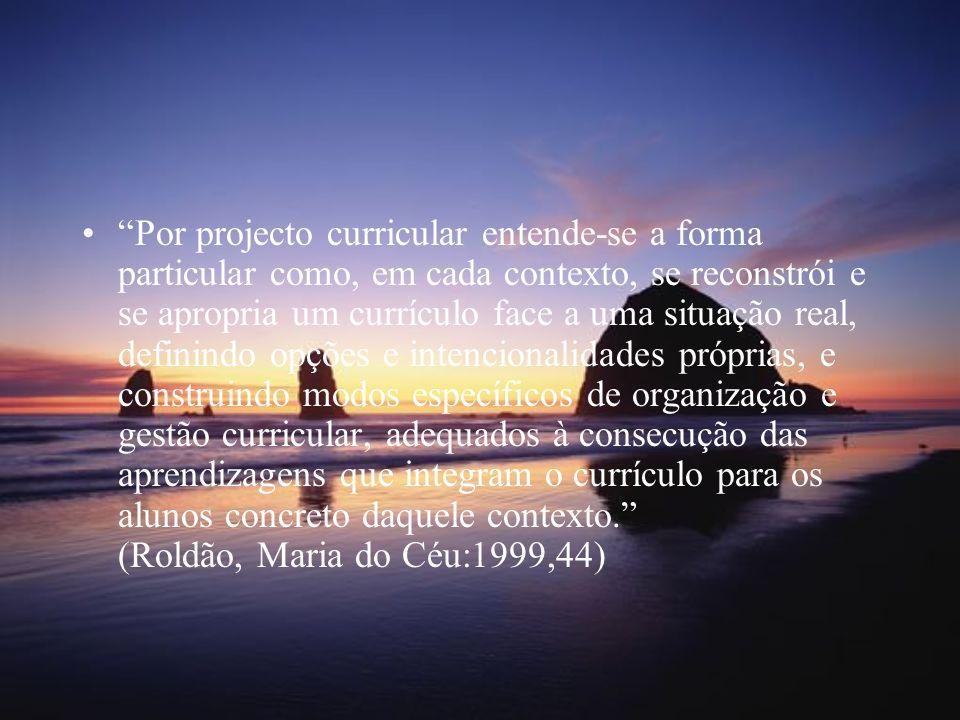 Por projecto curricular entende-se a forma particular como, em cada contexto, se reconstrói e se apropria um currículo face a uma situação real, definindo opções e intencionalidades próprias, e construindo modos específicos de organização e gestão curricular, adequados à consecução das aprendizagens que integram o currículo para os alunos concreto daquele contexto. (Roldão, Maria do Céu:1999,44)