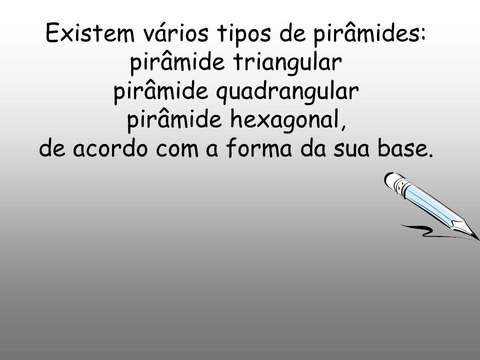 Existem vários tipos de pirâmides: pirâmide triangular pirâmide quadrangular pirâmide hexagonal, de acordo com a forma da sua base.