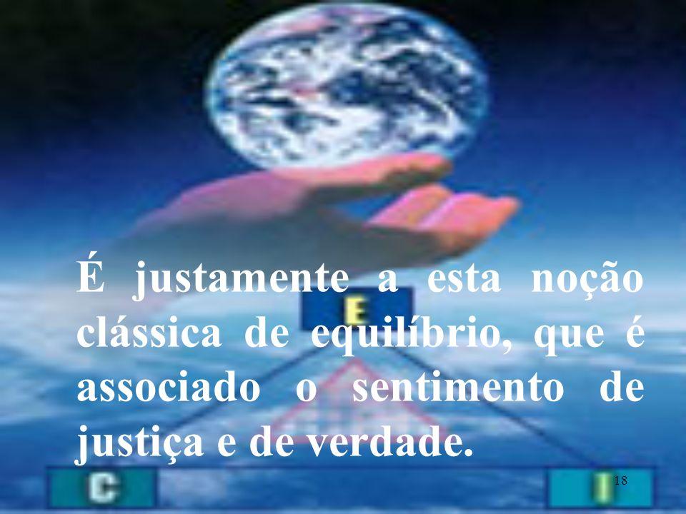 É justamente a esta noção clássica de equilíbrio, que é associado o sentimento de justiça e de verdade.