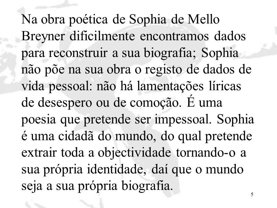 Na obra poética de Sophia de Mello Breyner dificilmente encontramos dados para reconstruir a sua biografia; Sophia não põe na sua obra o registo de dados de vida pessoal: não há lamentações líricas de desespero ou de comoção.