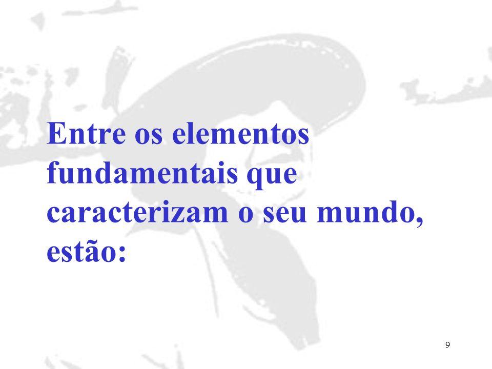 Entre os elementos fundamentais que caracterizam o seu mundo, estão: