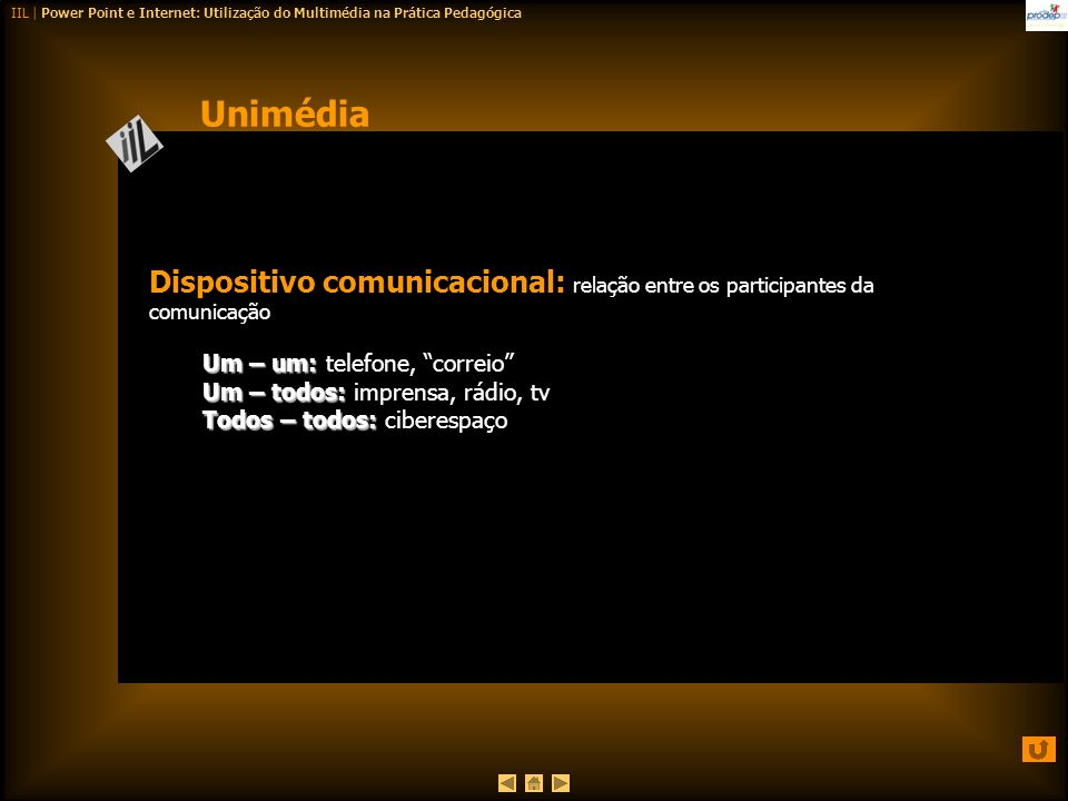 Unimédia Dispositivo comunicacional: relação entre os participantes da comunicação. Um – um: telefone, correio