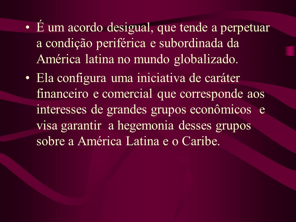 É um acordo desigual, que tende a perpetuar a condição periférica e subordinada da América latina no mundo globalizado.