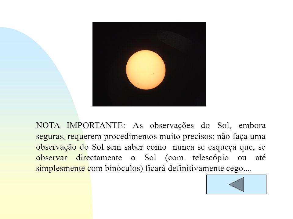 NOTA IMPORTANTE: As observações do Sol, embora seguras, requerem procedimentos muito precisos; não faça uma observação do Sol sem saber como nunca se esqueça que, se observar directamente o Sol (com telescópio ou até simplesmente com binóculos) ficará definitivamente cego....