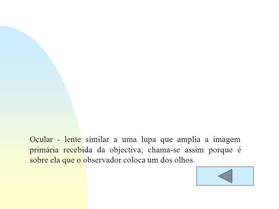 Ocular - lente similar a uma lupa que amplia a imagem primária recebida da objectiva; chama-se assim porque é sobre ela que o observador coloca um dos olhos.