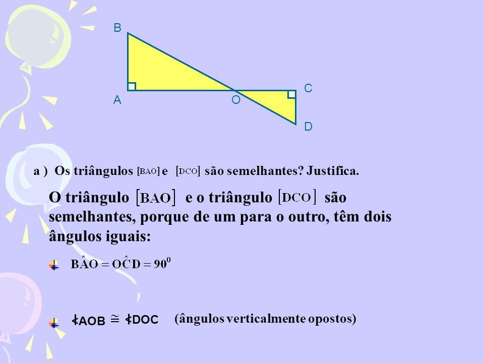 B C. A. O. D. a ) Os triângulos e são semelhantes Justifica.
