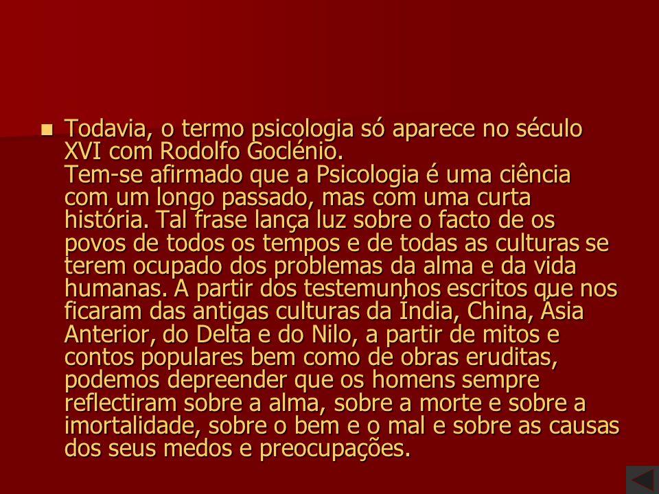 Todavia, o termo psicologia só aparece no século XVI com Rodolfo Goclénio.