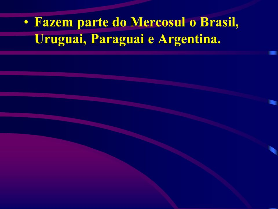 Fazem parte do Mercosul o Brasil, Uruguai, Paraguai e Argentina.