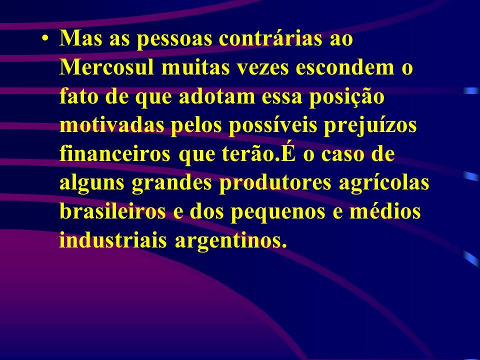 Mas as pessoas contrárias ao Mercosul muitas vezes escondem o fato de que adotam essa posição motivadas pelos possíveis prejuízos financeiros que terão.É o caso de alguns grandes produtores agrícolas brasileiros e dos pequenos e médios industriais argentinos.