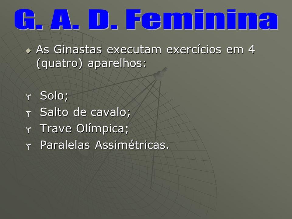 G. A. D. Feminina As Ginastas executam exercícios em 4 (quatro) aparelhos: Solo; Salto de cavalo;