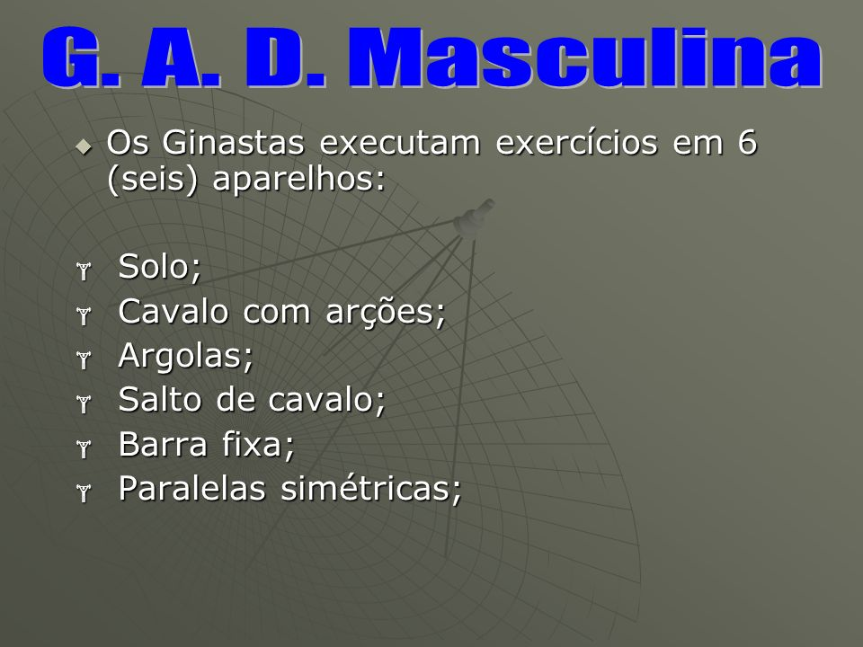 G. A. D. Masculina Os Ginastas executam exercícios em 6 (seis) aparelhos: Solo; Cavalo com arções;
