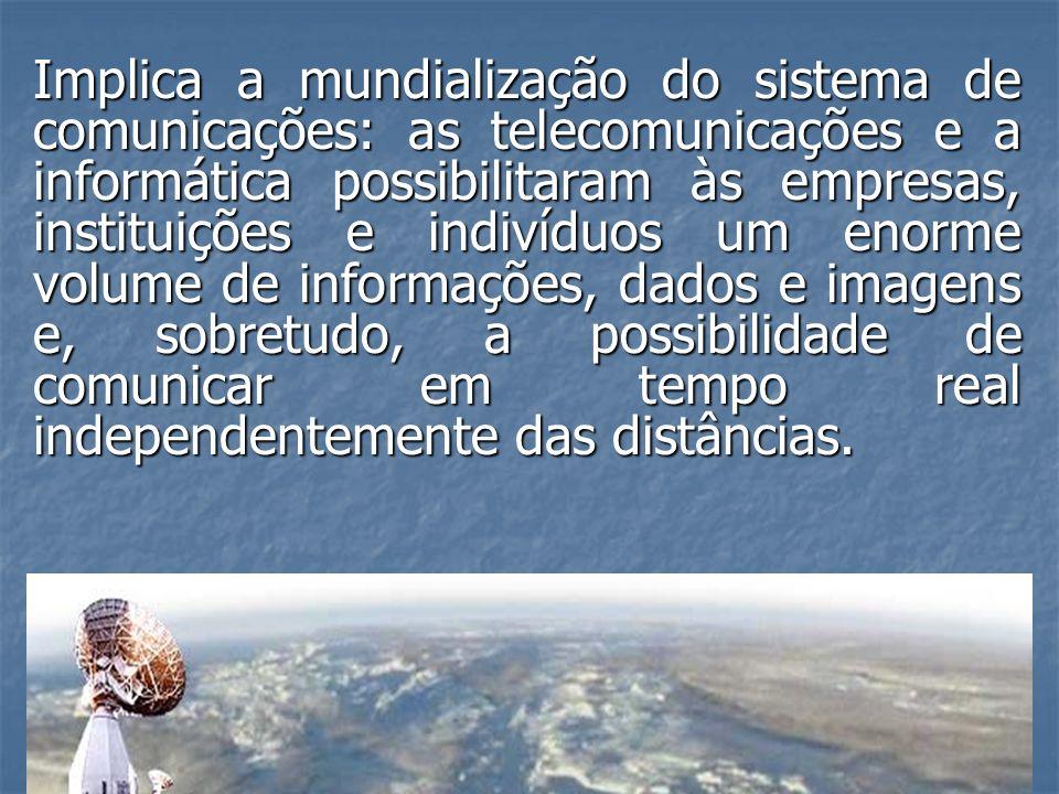 Implica a mundialização do sistema de comunicações: as telecomunicações e a informática possibilitaram às empresas, instituições e indivíduos um enorme volume de informações, dados e imagens e, sobretudo, a possibilidade de comunicar em tempo real independentemente das distâncias.
