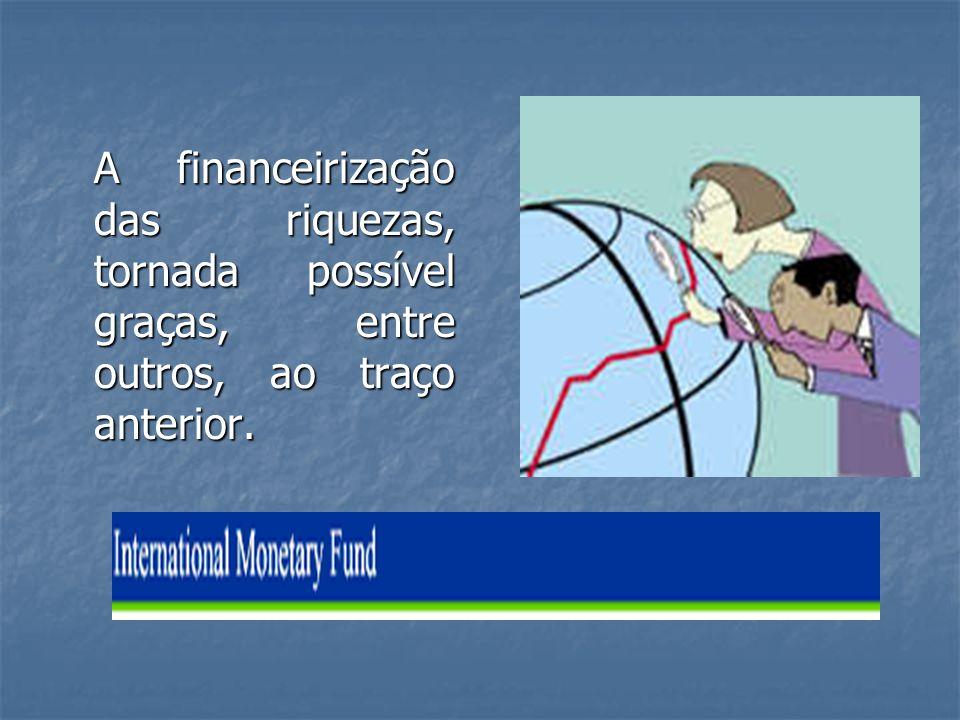 A financeirização das riquezas, tornada possível graças, entre outros, ao traço anterior.