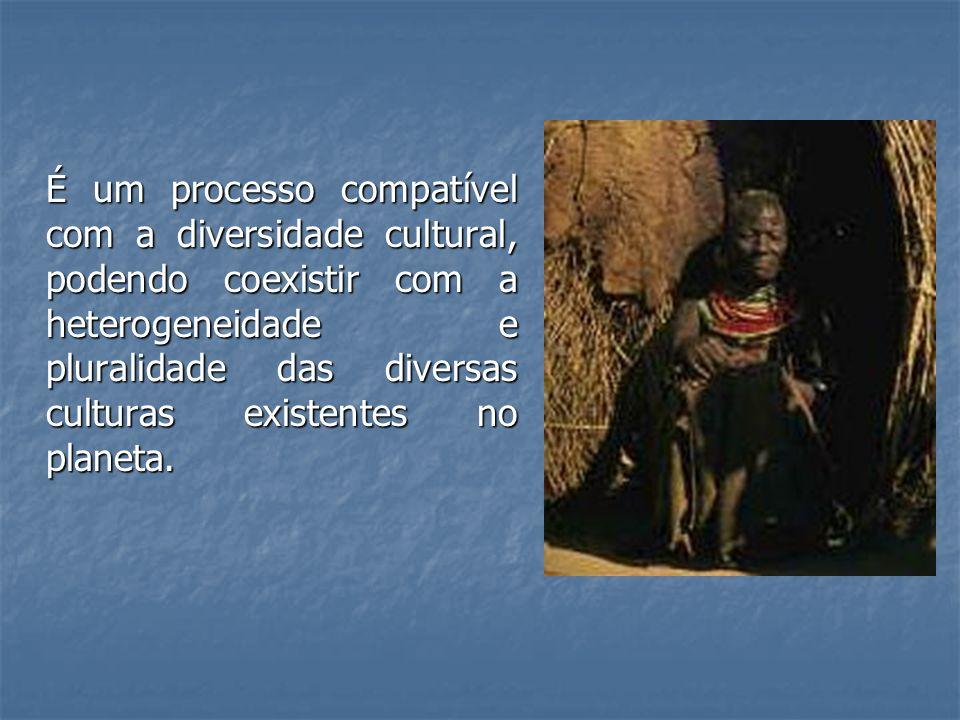 É um processo compatível com a diversidade cultural, podendo coexistir com a heterogeneidade e pluralidade das diversas culturas existentes no planeta.