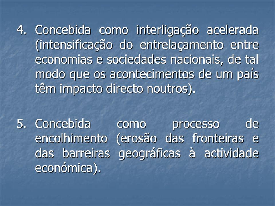 4. Concebida como interligação acelerada (intensificação do entrelaçamento entre economias e sociedades nacionais, de tal modo que os acontecimentos de um país têm impacto directo noutros).