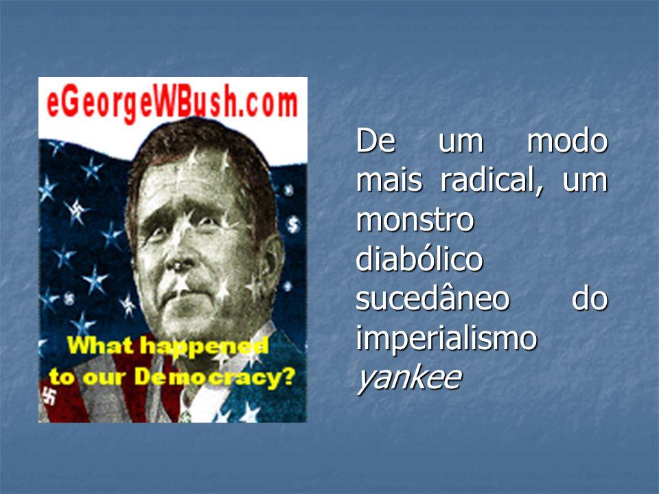 De um modo mais radical, um monstro diabólico sucedâneo do imperialismo yankee