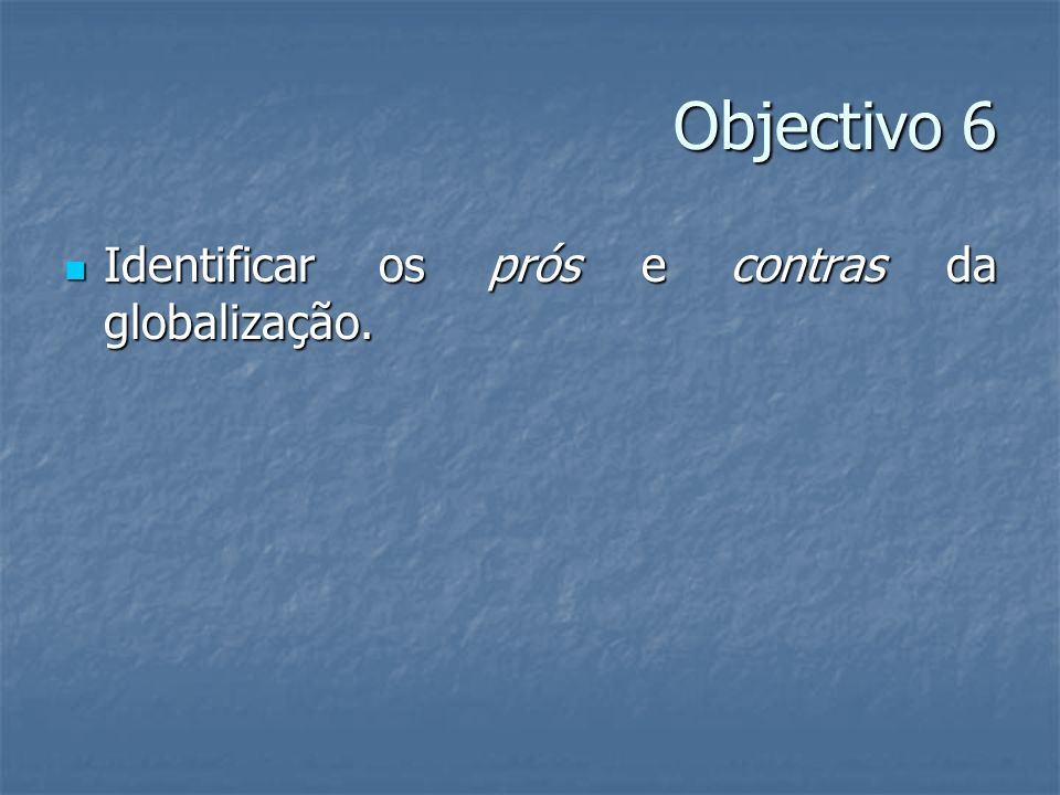 Objectivo 6 Identificar os prós e contras da globalização.