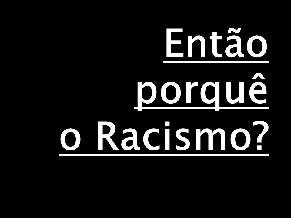 Então porquê o Racismo